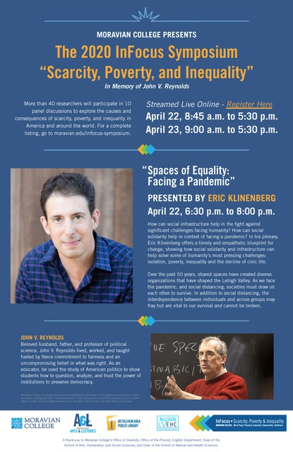 The 2020 InFocus Symposium, Scarcity, Poverty, and Inequality, Streamed Live Online Abstracts April 22, 8:45 a.m. to 5:30. Spaces of Equality: Facing a Pandemic - Keynote: by Eric Klinenberg April 22, 6:30 p.m. to 8:00 p.m. Abstracts April 23, 9:00 a.m. to 5:30