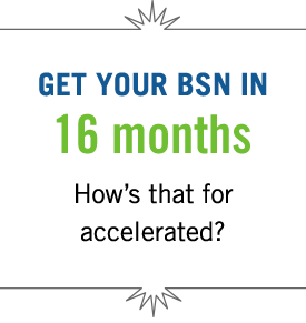 Get your BSN in 16 months. How's that for accelerated?