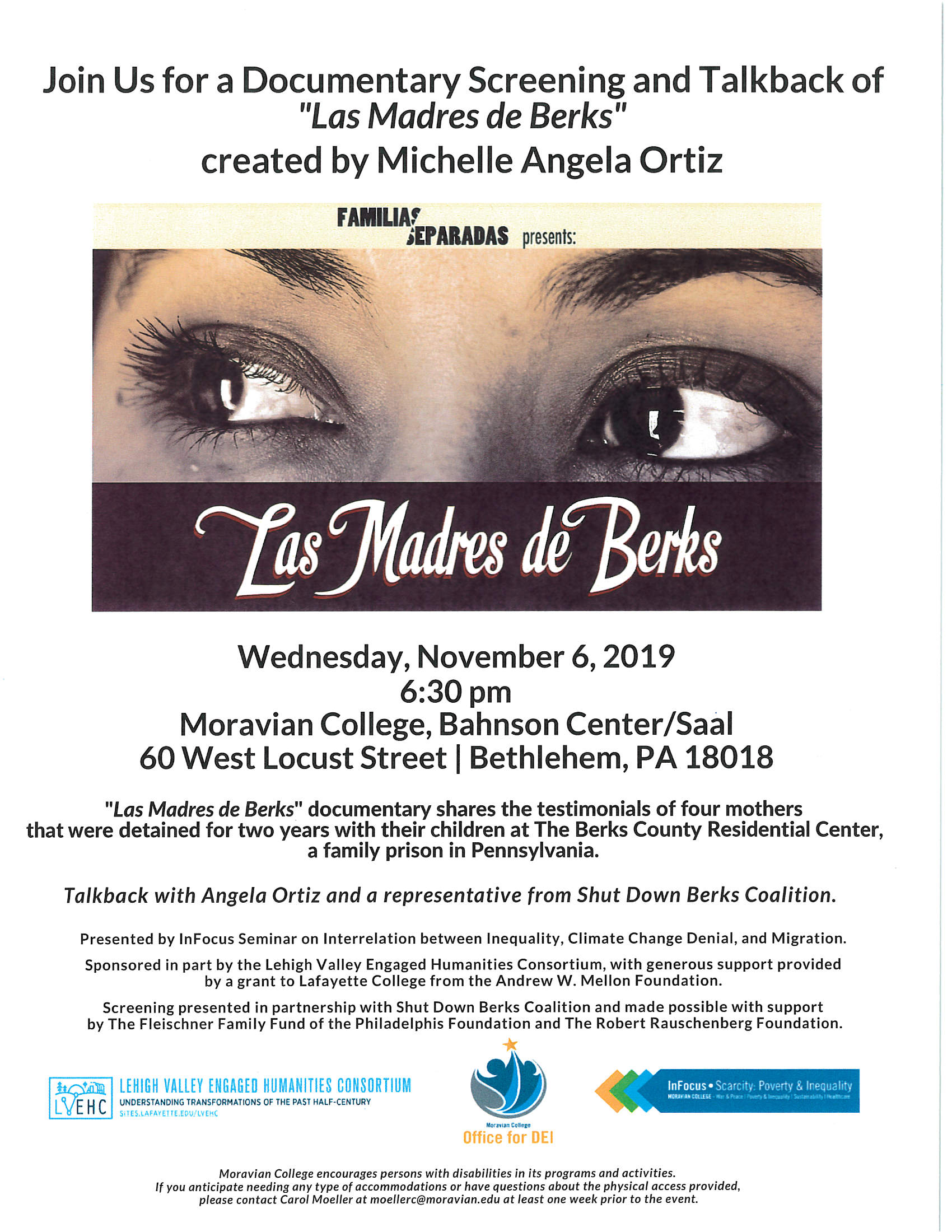 """​​Wednesday, November 6, 2019  6:30 pm  Moravian College, Bahnsen Center/Saal  60 West Locust Street I Bethlehem, PA 18018  ""Las Madres de Berks"" documentary shares the testimonials of four mothers  that were detained for two years with their children at The Berks County Residential Center, a family prison in Pennsylvania.  Talkback with Angela Ortiz and a representative from Shut Down Berks Coalition. Presented by lnFocus Seminar on Interrelation between Inequality, Climate Change Denial, and Migration.  Sponsored in part by the Lehigh Valley Engaged Humanities Consortium, with generous support provided by a grant to Lafayette College from the Andrew W. Mellon Foundation.  Screening presented in partnership with Shut Down Berks Coalition and made possible with support  by The Fleischner Family Fund of the Philadelphis Foundation and The Robert Rauschenberg Foundation. """